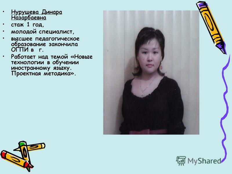 Нурушева Динара Назарбаевна стаж 1 год, молодой специалист, высшее педагогическое образование закончила ОГПИ в г. Работает над темой «Новые технологии в обучении иностранному языку. Проектная методика».