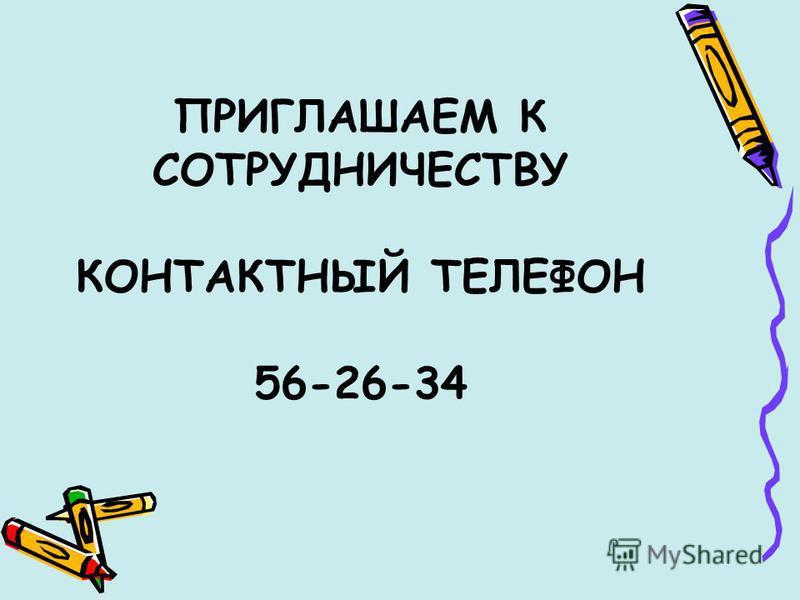 ПРИГЛАШАЕМ К СОТРУДНИЧЕСТВУ КОНТАКТНЫЙ ТЕЛЕФОН 56-26-34