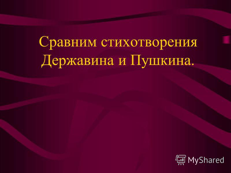 Сравним стихотворения Державина и Пушкина.
