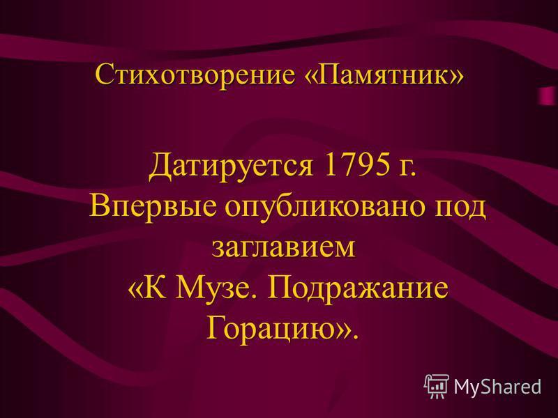 Стихотворение «Памятник» Датируется 1795 г. Впервые опубликовано под заглавием Впервые опубликовано под заглавием «К Музе. Подражание Горацию». «К Музе. Подражание Горацию».