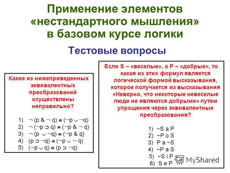 Применение элементов «нестандартного мышления» в базовом курсе логики Тестовые вопросы Какие из нижеприведенных эквивалентных преобразований осуществлены неправильно? 1) (p & q) ( p q) 2) ( p q) ( p & q) 3) (p q) ( p & q) 4) (p q) ( p q) 5) ( p q) (p
