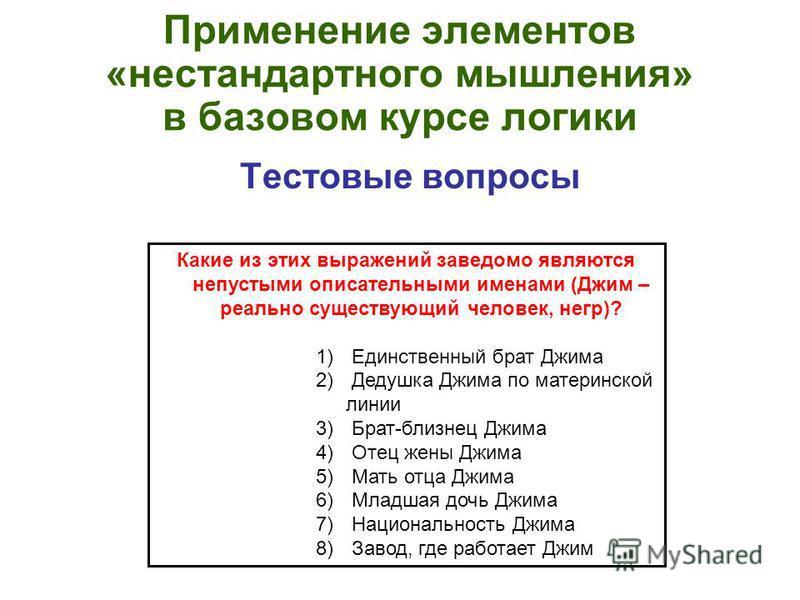 Применение элементов «нестандартного мышления» в базовом курсе логики Тестовые вопросы Какие из этих выражений заведомо являются непустыми описательными именами (Джим – реально существующий человек, негр)? 1) Единственный брат Джима 2) Дедушка Джима