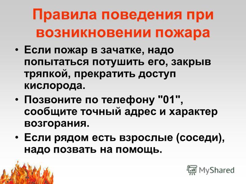 Правила поведения при возникновении пожара Если пожар в зачатке, надо попытаться потушить его, закрыв тряпкой, прекратить доступ кислорода. Позвоните по телефону