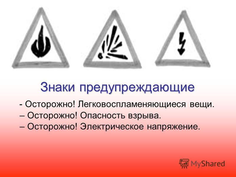Знаки предупреждающие - Осторожно! Легковоспламеняющиеся вещи. – Осторожно! Опасность взрыва. – Осторожно! Электрическое напряжение.