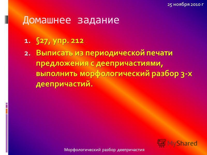 Домашнее задание 1. §27, упр. 212 2. Выписать из периодической печати предложения с деепричастиями, выполнить морфологический разбор 3-х деепричастий. Морфологический разбор деепричастия 25 ноября 2010 г