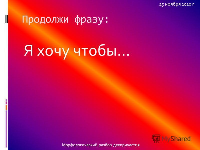 Продолжи фразу: Я хочу чтобы… 25 ноября 2010 г Морфологический разбор деепричастия