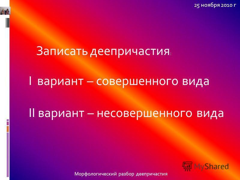 Морфологический разбор деепричастия 25 ноября 2010 г Записать деепричастия : I вариант – совершенного вида II вариант – несовершенного вида