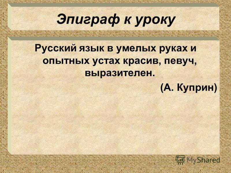 Эпиграф к уроку Русский язык в умелых руках и опытных устах красив, певуч, выразителен. (А. Куприн)