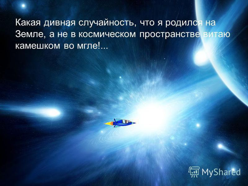 Какая дивная случайность, что я родился на Земле, а не в космическом пространстве витаю камешком во мгле!...