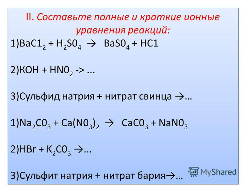 II. Составьте полные и краткие ионные уравнения реакций: 1)ВаС1 2 + H 2 S0 4 BaS0 4 + НС1 2)КОН + HN0 2 ->... 3)Сульфид натрия + нитрат свинца … 1)Na 2 C0 3 + Ca(N0 3 ) 2 CaC0 3 + NaN0 3 2)HBr + K 2 C0 3... 3)Сульфит натрия + нитрат бария… II. Состав