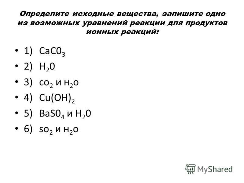 Определите исходные вещества, запишите одно из возможных уравнений реакции для продуктов ионных реакций: 1)СаС0 3 2)Н 2 0 3)со 2 и н 2 о 4)Сu(ОН) 2 5)BaS0 4 и Н 2 0 6)so 2 и н 2 о
