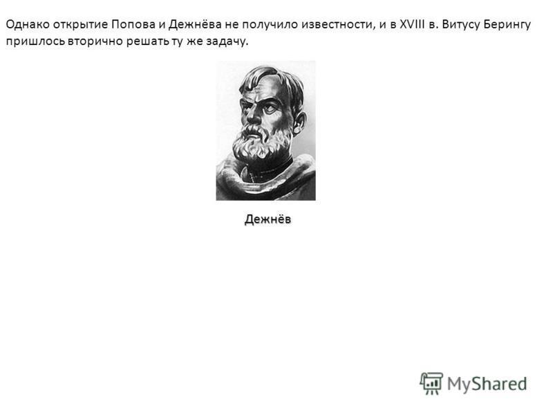 Однако открытие Попова и Дежнёва не получило известности, и в XVIII в. Витусу Берингу пришлось вторично решать ту же задачу. Дежнёв