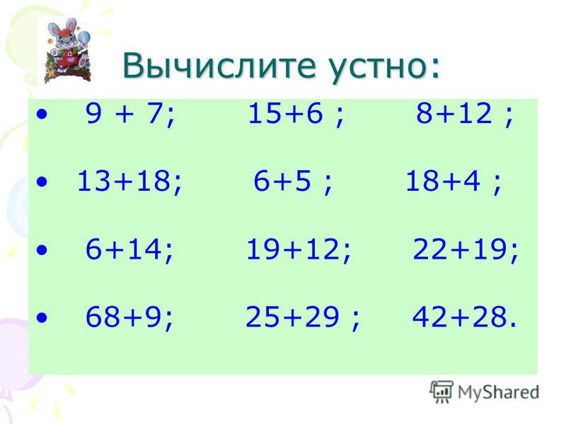 Вычислите устно: 9 + 7; 15+6 ; 8+12 ; 13+18; 6+5 ; 18+4 ; 6+14; 19+12; 22+19; 68+9; 25+29 ; 42+28.