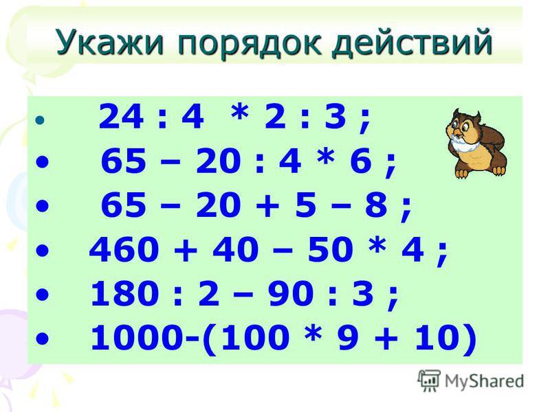 Укажи порядок действий 24 : 4 * 2 : 3 ; 65 – 20 : 4 * 6 ; 65 – 20 + 5 – 8 ; 460 + 40 – 50 * 4 ; 180 : 2 – 90 : 3 ; 1000-(100 * 9 + 10)