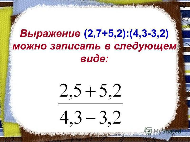 Выражение (2,7+5,2):(4,3-3,2) можно записать в следующем виде: