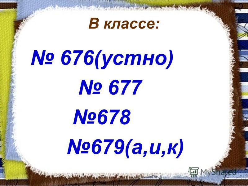 В классе: 676(устно) 677 678 679(а,и,к)
