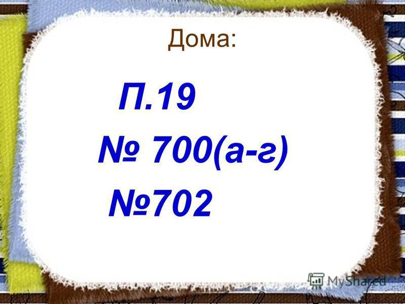 Дома: П.19 700(а-г) 702