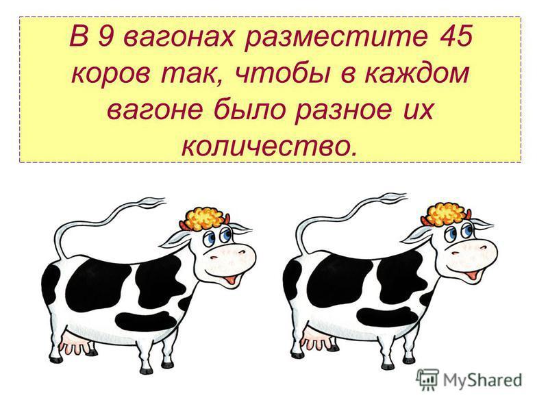 В 9 вагонах разместите 45 коров так, чтобы в каждом вагоне было разное их количество.