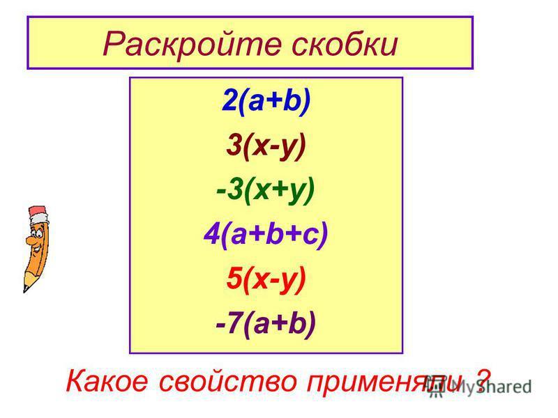 Раскройте скобки 2(а+b) 3(x-y) -3(x+y) 4(a+b+c) 5(x-y) -7(a+b) Какое свойство применяли ?