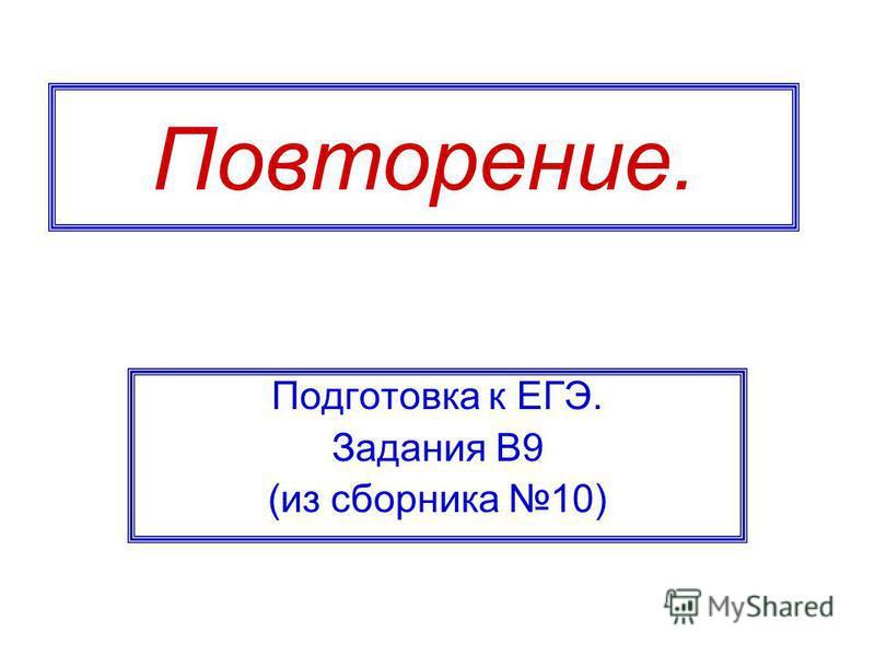 Повторение. Подготовка к ЕГЭ. Задания В9 (из сборника 10)