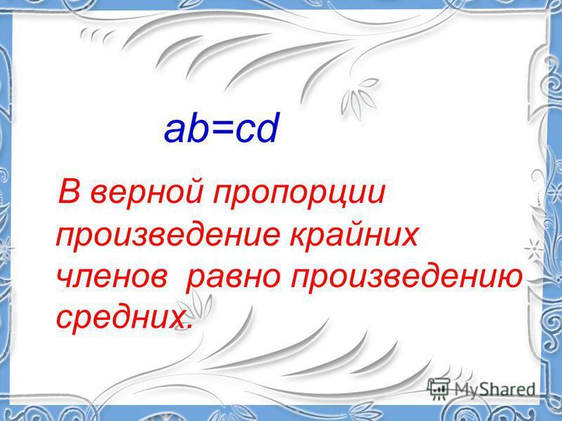 ab=cd В верной пропорции произведение крайних членов равно произведению средних.