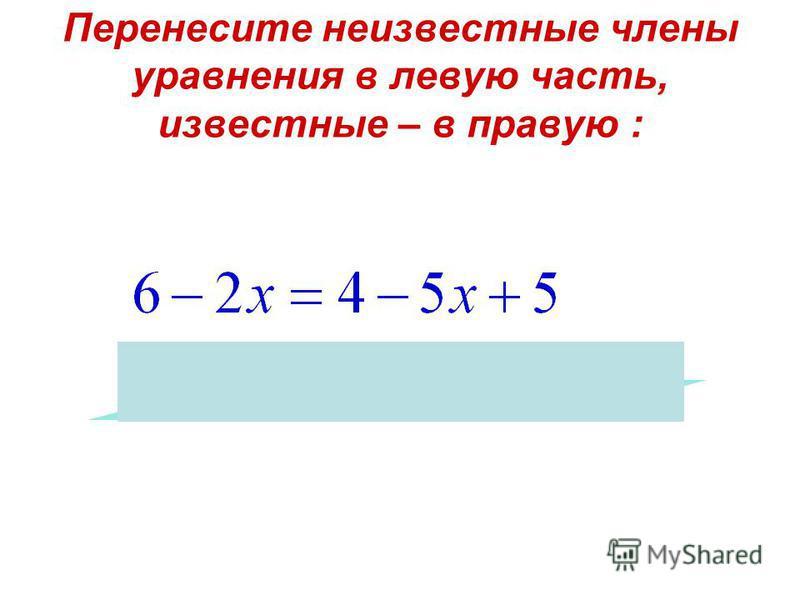 Перенесите неизвестные члены уравнения в левую часть, известные – в правую :