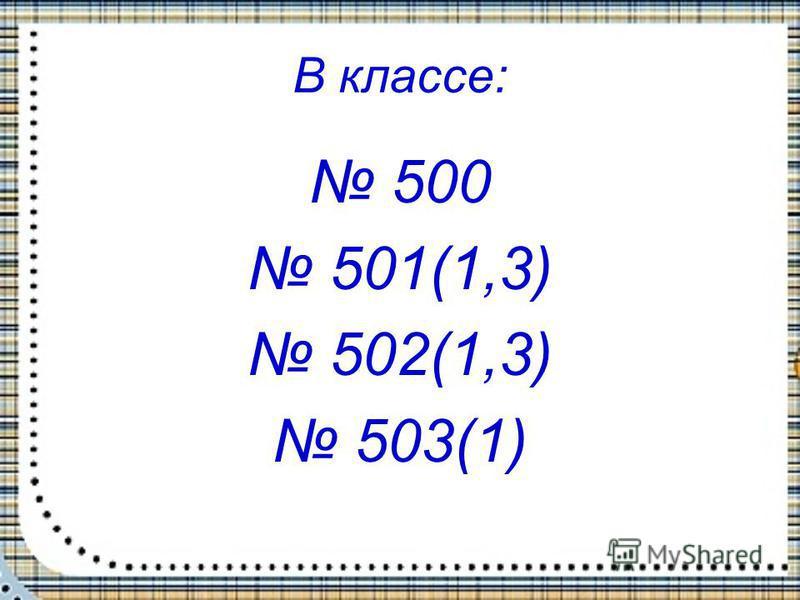В классе: 500 501(1,3) 502(1,3) 503(1)