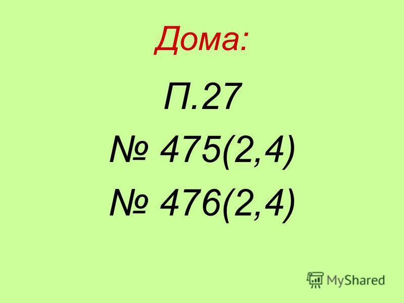 Дома: П.27 475(2,4) 476(2,4)