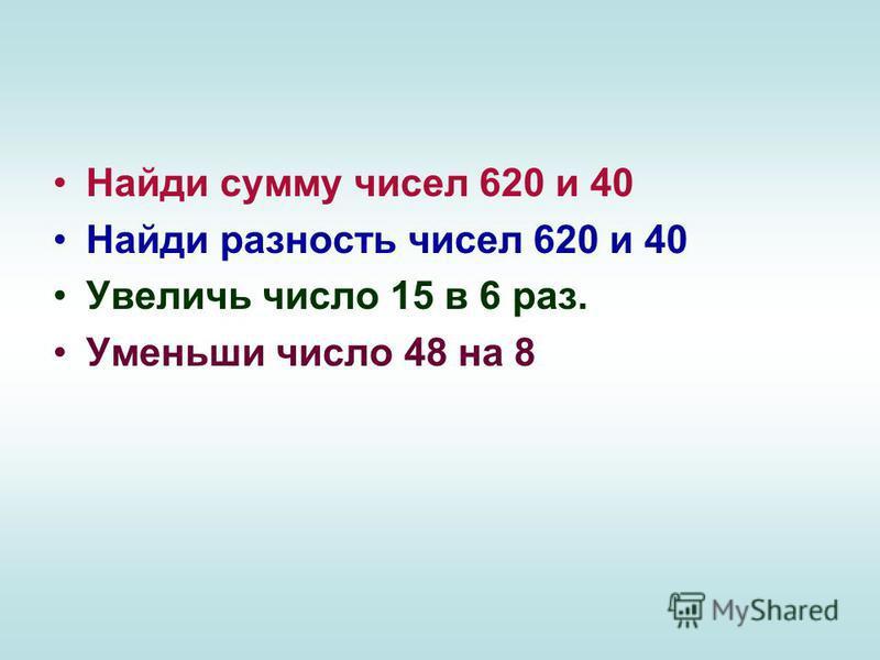 Найди сумму чисел 620 и 40 Найди разность чисел 620 и 40 Увеличь число 15 в 6 раз. Уменьши число 48 на 8