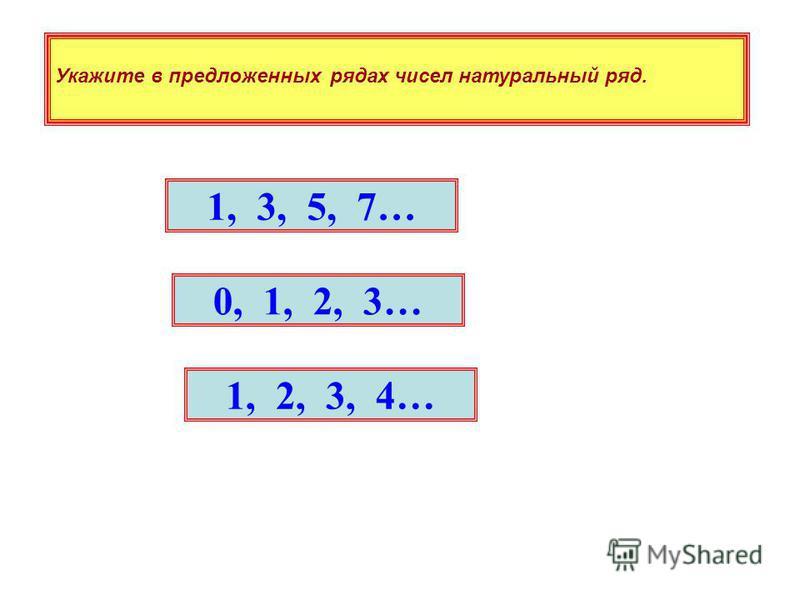 1, 3, 5, 7… 0, 1, 2, 3… 1, 2, 3, 4… Укажите в предложенных рядах чисел натуральный ряд.