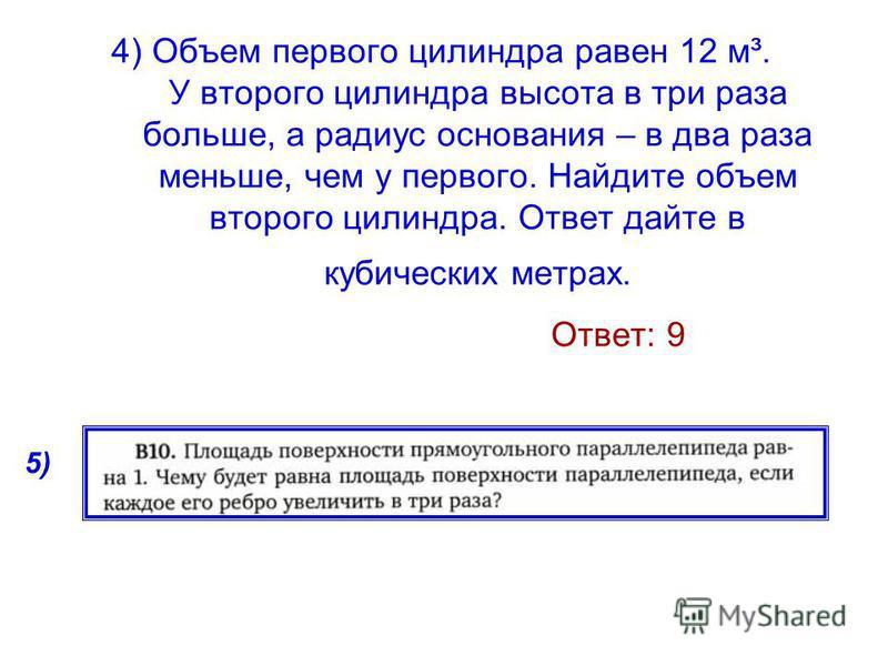 4) Объем первого цилиндра равен 12 м³. У второго цилиндра высота в три раза больше, а радиус основания – в два раза меньше, чем у первого. Найдите объем второго цилиндра. Ответ дайте в кубических метрах. Ответ: 9 5)