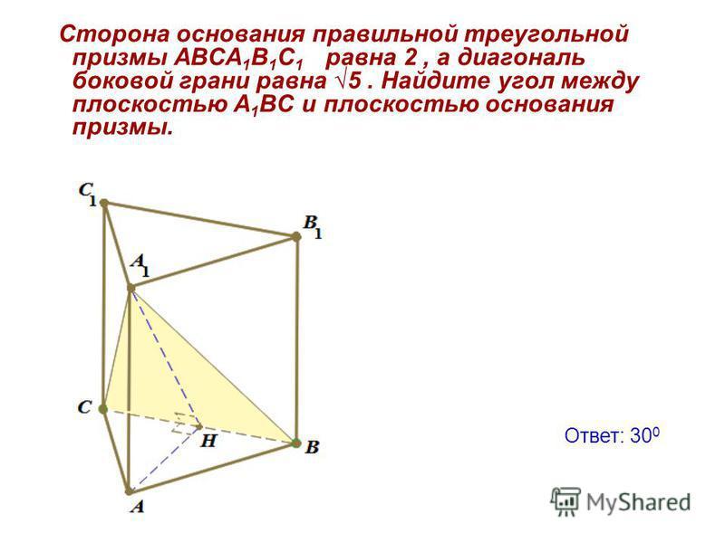 Сторона основания правильной треугольной призмы АВСА 1 В 1 С 1 равна 2, а диагональ боковой грани равна 5. Найдите угол между плоскостью A 1 BC и плоскостью основания призмы. Ответ: 30 0