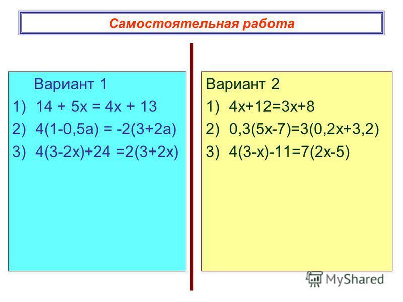 Самостоятельная работа Вариант 1 1)14 + 5 х = 4 х + 13 2)4(1-0,5 а) = -2(3+2 а) 3)4(3-2 х)+24 =2(3+2 х) Вариант 2 1)4 х+12=3 х+8 2)0,3(5 х-7)=3(0,2 х+3,2) 3)4(3-х)-11=7(2 х-5)