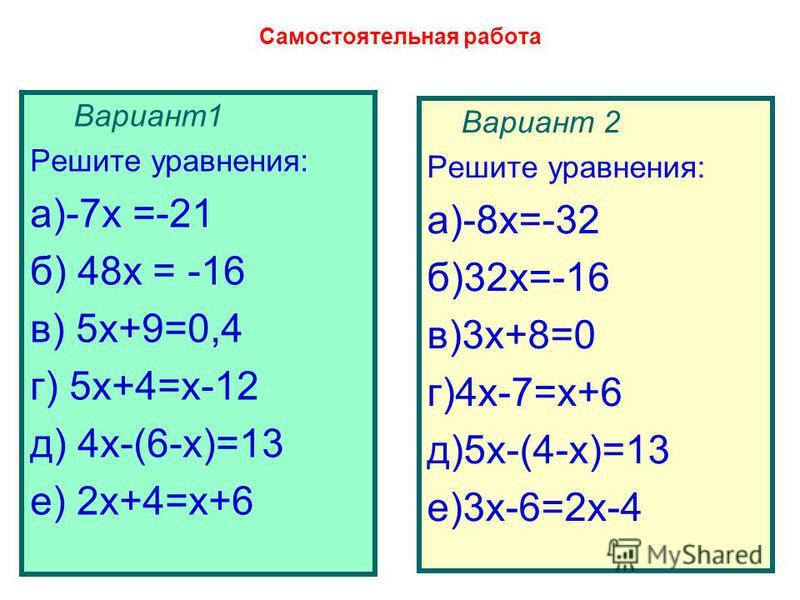 Самостоятельная работа Вариант 1 Решите уравнения: а)-7 х =-21 б) 48 х = -16 в) 5 х+9=0,4 г) 5 х+4=х-12 д) 4 х-(6-х)=13 е) 2 х+4=х+6 Вариант 2 Решите уравнения: а)-8 х=-32 б)32 х=-16 в)3 х+8=0 г)4 х-7=х+6 д)5 х-(4-х)=13 е)3 х-6=2 х-4