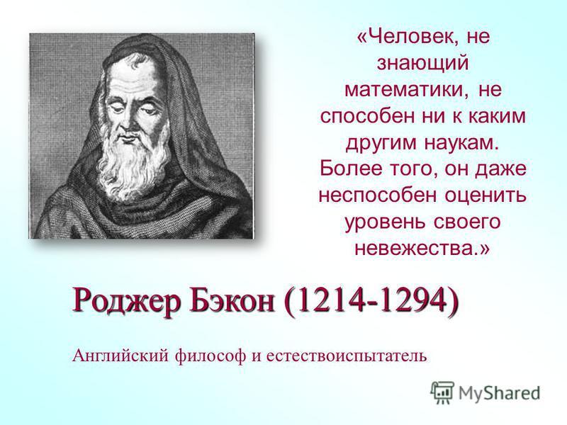 «Человек, не знающий математики, не способен ни к каким другим наукам. Более того, он даже неспособен оценить уровень своего невежества.» Роджер Бэкон (1214-1294) Английский философ и естествоиспытатель