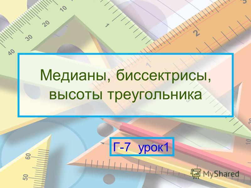 Медианы, биссектрисы, высоты треугольника Г-7 урок 1