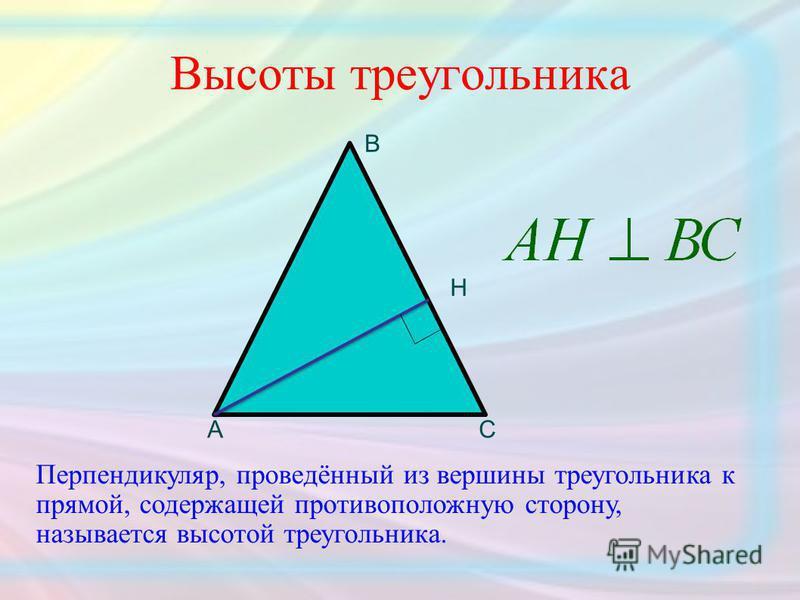 Высоты треугольника АС В Н Перпендикуляр, проведённый из вершины треугольника к прямой, содержащей противоположную сторону, называется высотой треугольника.
