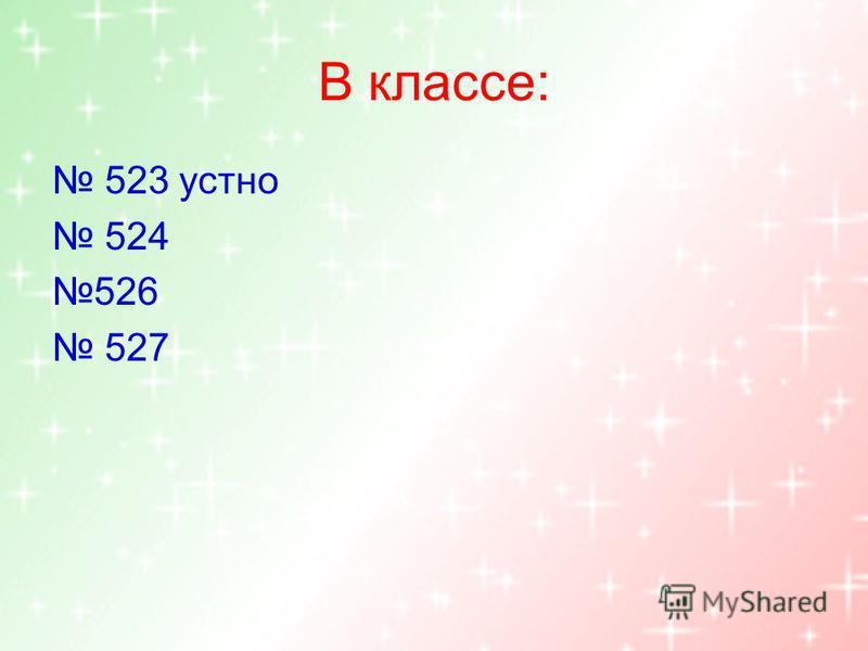 В классе: 523 устно 524 526 527