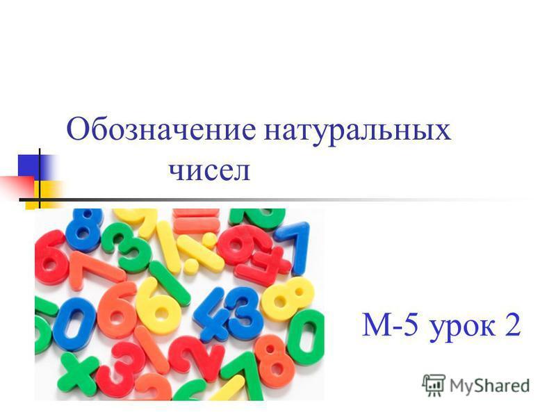 Обозначение натуральных чисел М-5 урок 2