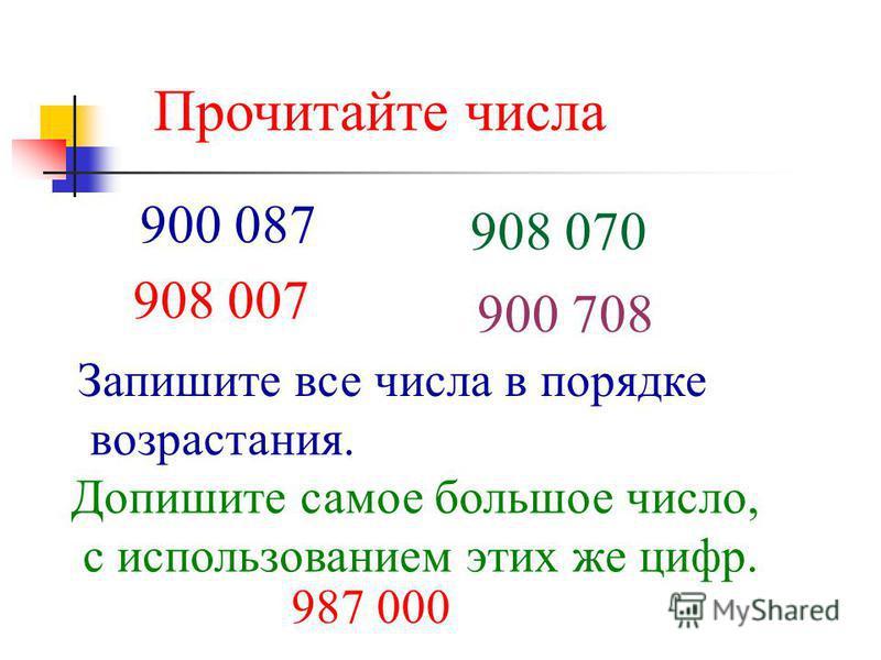 Прочитайте числа 900 087 908 070 908 007 900 708 Запишите все числа в порядке возрастания. Допишите самое большое число, с использованием этих же цифр. 987 000