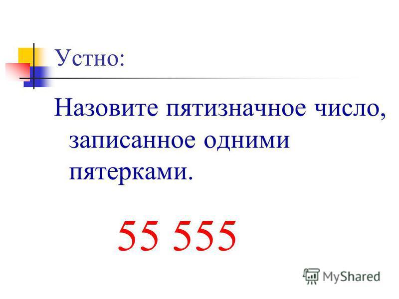 Устно: Назовите пятизначное число, записанное одними пятерками. 55 555