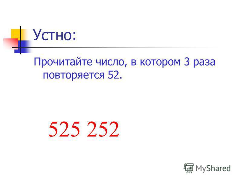 Устно: Прочитайте число, в котором 3 раза повторяется 52. 525 252