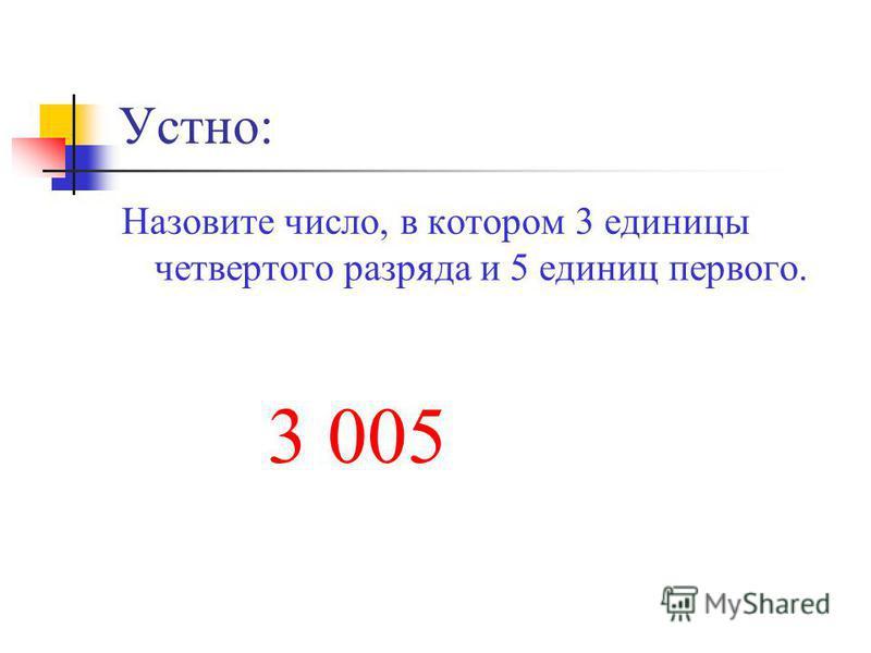 Устно: Назовите число, в котором 3 единицы четвертого разряда и 5 единиц первого. 3 005