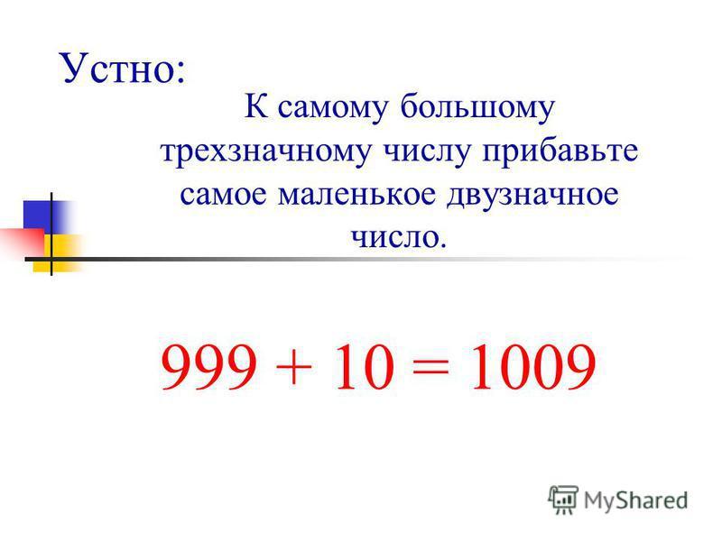 Устно: К самому большому трехзначному числу прибавьте самое маленькое двузначное число. 999 + 10 = 1009