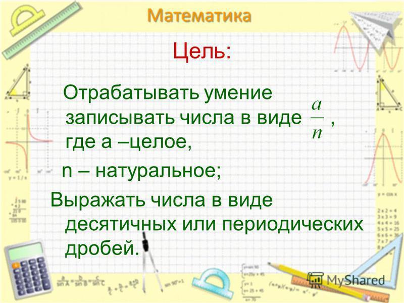 Цель: Отрабатывать умение записывать числа в виде, где а –целое, n – натуральное; Выражать числа в виде десятичных или периодических дробей.