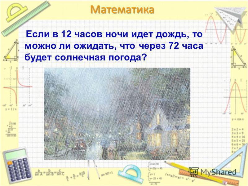 Если в 12 часов ночи идет дождь, то можно ли ожидать, что через 72 часа будет солнечная погода?