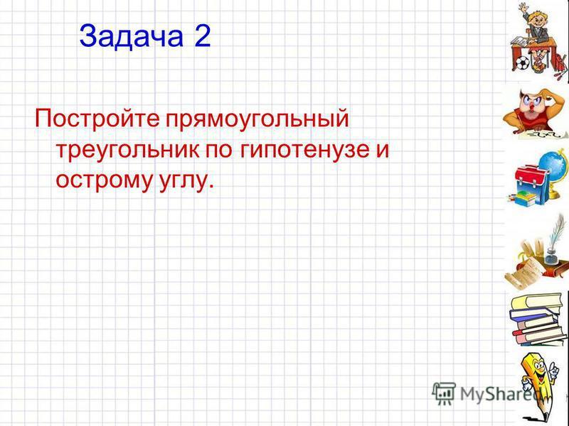 Задача 2 Постройте прямоугольный треугольник по гипотенузе и острому углу.