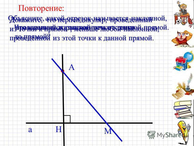 Повторение: Объясните, какой отрезок называется наклонной, проведенной из данной точки к данной прямой. Докажите, что перпендикуляр, проведенный из точки к прямой, меньше любой наклонной, проведенной из этой точки к данной прямой. а А Н М Что называе