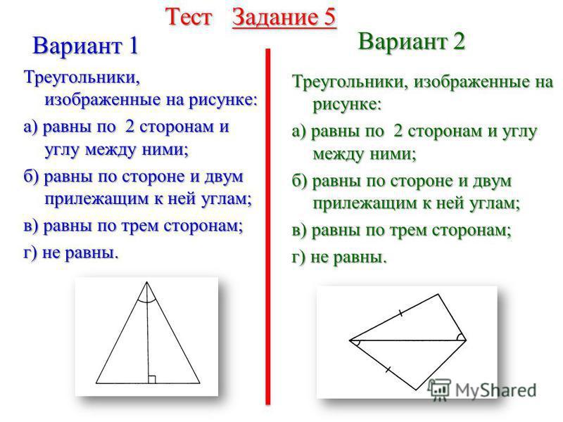 Тест Задание 4 Вариант 1 Вариант 2 Треугольники, изображенные на рисунке: а) равны по 2 сторонам и углу между ними; б) равны по стороне и двум прилежащим к ней углам; в) равны по трем сторонам; г) не равны. Треугольники, изображенные на рисунке: а) р