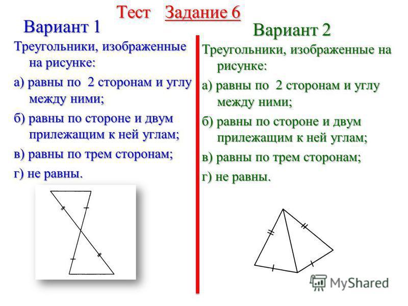 Тест Задание 5 Треугольники, изображенные на рисунке: а) равны по 2 сторонам и углу между ними; б) равны по стороне и двум прилежащим к ней углам; в) равны по трем сторонам; г) не равны. Вариант 1 Вариант 2 Треугольники, изображенные на рисунке: а) р